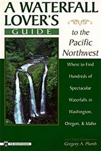 A Waterfall Lover's Guide to the Pacific Northwest: Where to Find Hundreds of Spectacular Waterfalls in Washington, Oregon and Idaho download epub