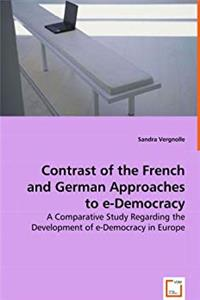Contrast of the French and German Approaches to e-Democracy: A Comparative Study Regarding the Development of e-Democracy in Europe. download epub