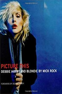 Picture This: Debbie Harry and Blondie by Mick Rock download epub