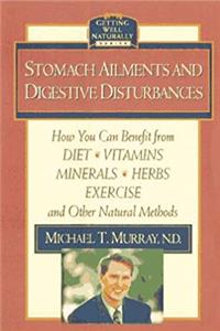 Stomach Ailments and Digestive Disturbances: How You Can Benefit from Diet, Vitamins, Minerals, Herbs, Exercise, and Other Natural Methods (Getting Well Naturally) download epub