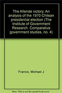 The Allende Victory: An Analysis of the 1970 Chilean Presidential Election (The Institute of Government Research. Comparative government studies, no. 4) download epub