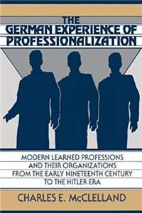 The German Experience of Professionalization: Modern Learned Professions and their Organizations from the Early Nineteenth Century to the Hitler Era download epub