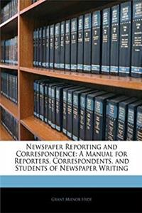 Newspaper Reporting and Correspondence: A Manual for Reporters, Correspondents, and Students of Newspaper Writing download epub