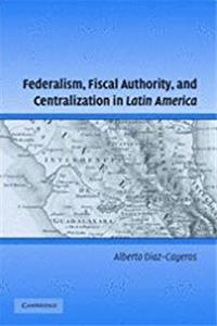 Federalism, Fiscal Authority, and Centralization in Latin America (Cambridge Studies in Comparative Politics) download epub